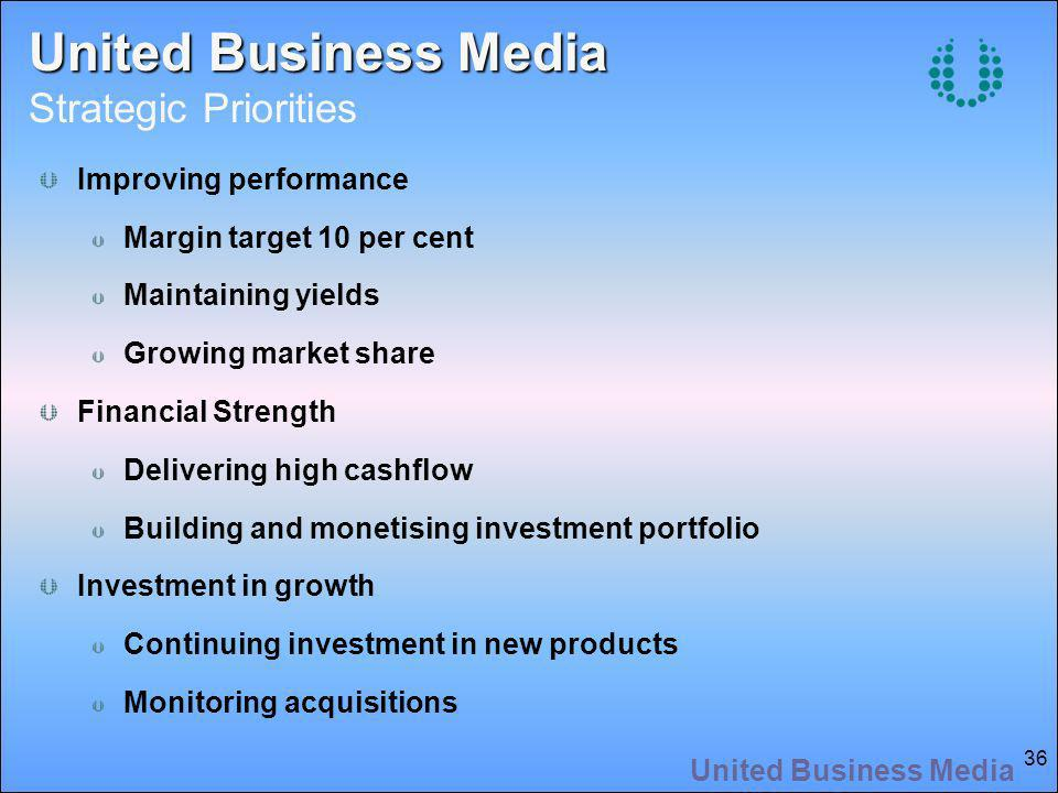 United Business Media 36 United Business Media United Business Media Strategic Priorities Improving performance Margin target 10 per cent Maintaining