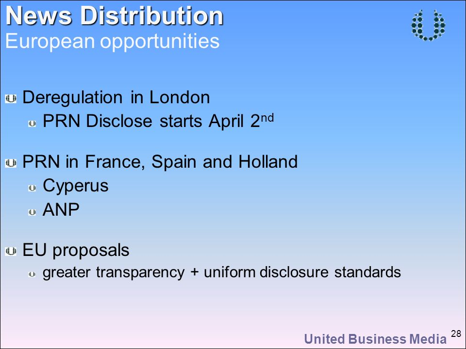 United Business Media 28 Deregulation in London PRN Disclose starts April 2 nd PRN in France, Spain and Holland Cyperus ANP EU proposals greater transparency + uniform disclosure standards News Distribution European opportunities