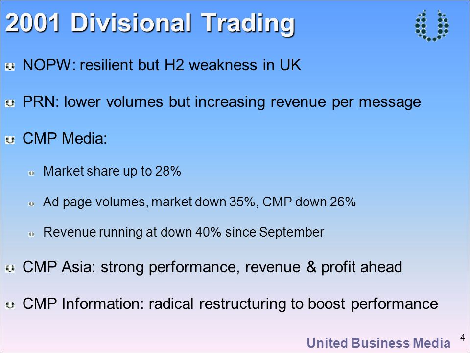 United Business Media 4 2001 Divisional Trading NOPW: resilient but H2 weakness in UK PRN: lower volumes but increasing revenue per message CMP Media: Market share up to 28% Ad page volumes, market down 35%, CMP down 26% Revenue running at down 40% since September CMP Asia: strong performance, revenue & profit ahead CMP Information: radical restructuring to boost performance
