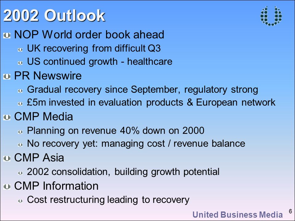 United Business Media 6 NOP World order book ahead UK recovering from difficult Q3 US continued growth - healthcare PR Newswire Gradual recovery since September, regulatory strong £5m invested in evaluation products & European network CMP Media Planning on revenue 40% down on 2000 No recovery yet: managing cost / revenue balance CMP Asia 2002 consolidation, building growth potential CMP Information Cost restructuring leading to recovery 2002 Outlook