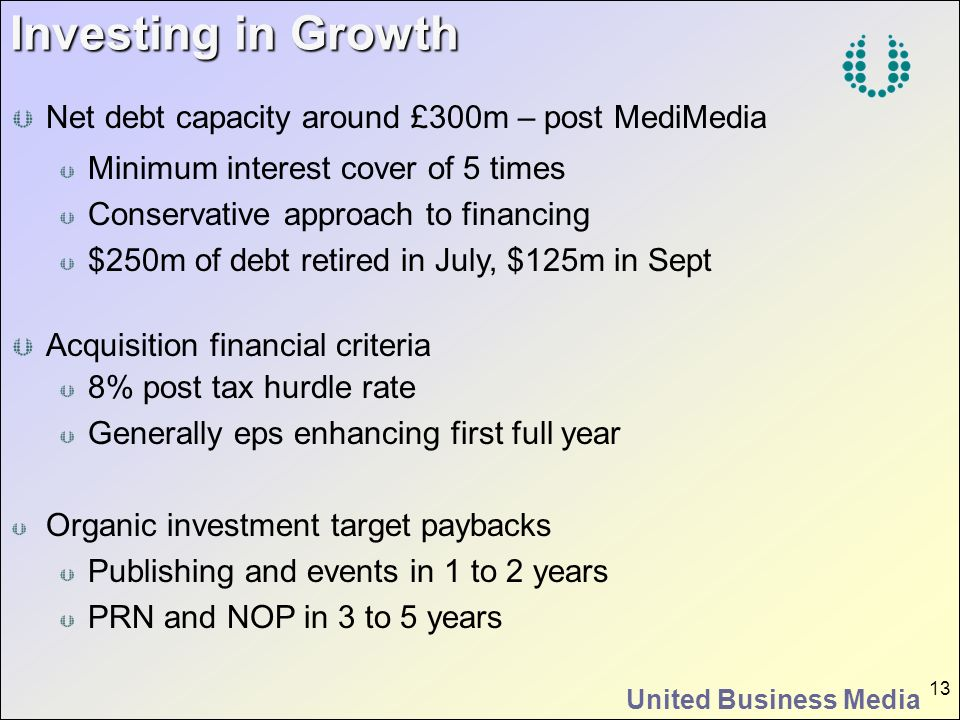 United Business Media 13 Investing in Growth Net debt capacity around £300m – post MediMedia Minimum interest cover of 5 times Conservative approach t