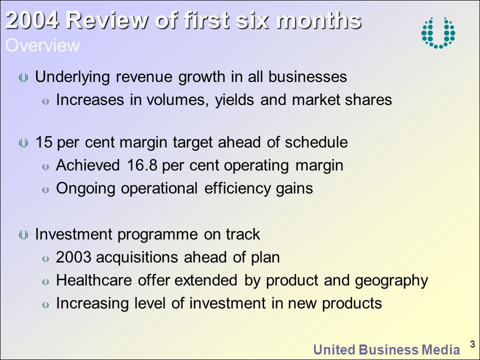 United Business Media 4 2004 Review of first six months 2004 Review of first six months Professional Media Growth in technology revenue and yields Healthcare acquisition performing well Regulatory changes slowing medical education Underlying trading above pre-SARS levels Active launch programme continues Further revenue, margin and market share gains Good performances from acquisitions Mixed Performance CMP Media CMP Asia CMPi UAP