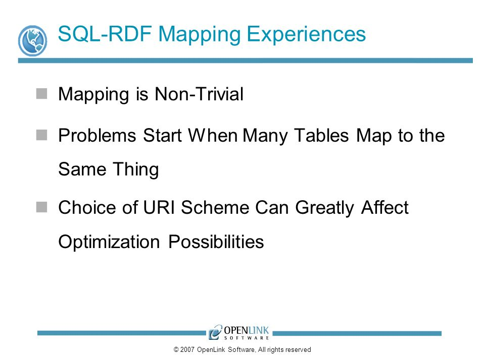 © 2007 OpenLink Software, All rights reserved SQL-RDF Mapping Experiences Mapping is Non-Trivial Problems Start When Many Tables Map to the Same Thing Choice of URI Scheme Can Greatly Affect Optimization Possibilities