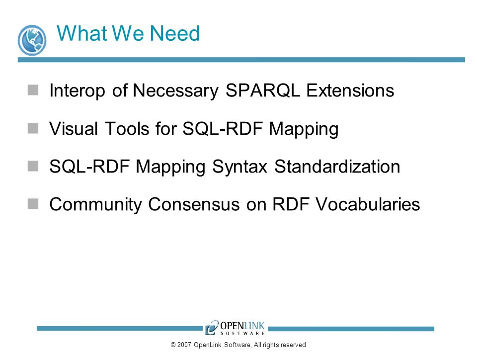 © 2007 OpenLink Software, All rights reserved What We Need Interop of Necessary SPARQL Extensions Visual Tools for SQL-RDF Mapping SQL-RDF Mapping Syntax Standardization Community Consensus on RDF Vocabularies