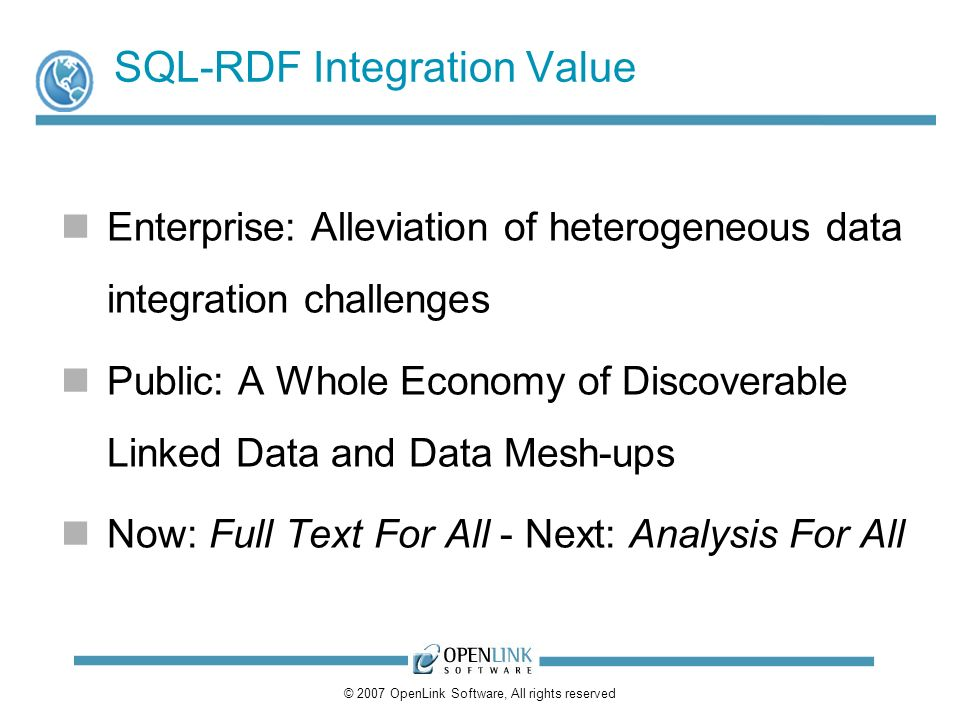 © 2007 OpenLink Software, All rights reserved SQL-RDF Integration Value Enterprise: Alleviation of heterogeneous data integration challenges Public: A Whole Economy of Discoverable Linked Data and Data Mesh-ups Now: Full Text For All - Next: Analysis For All