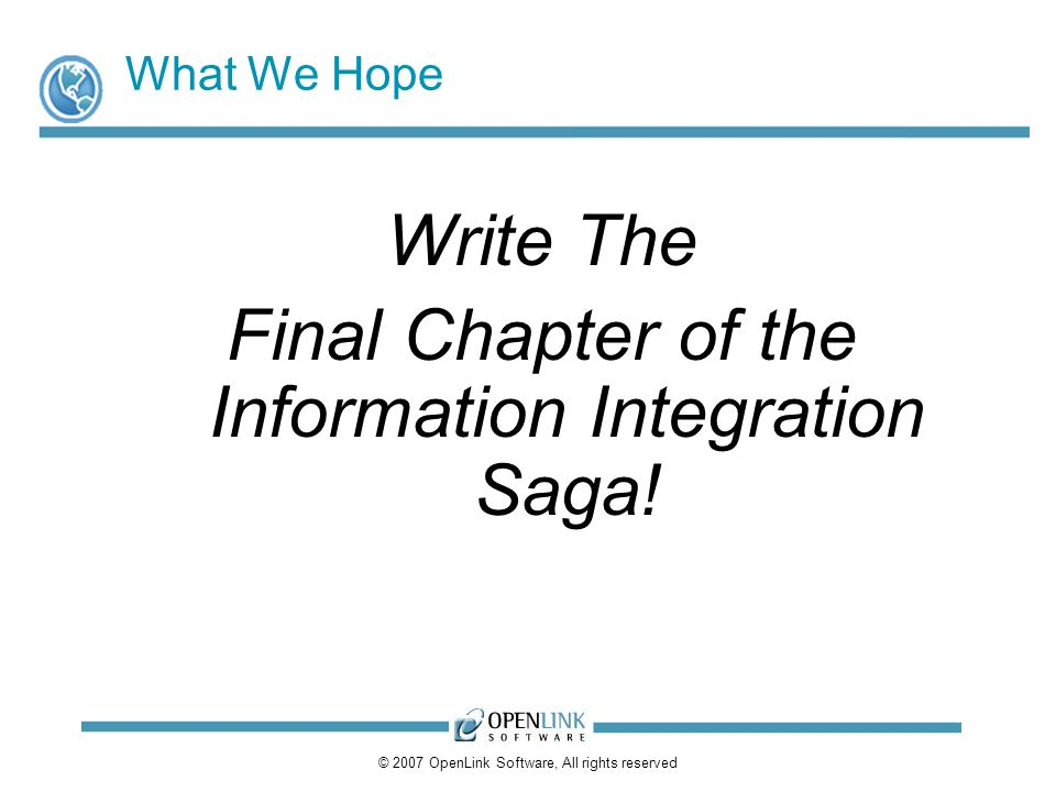 © 2007 OpenLink Software, All rights reserved What We Hope Write The Final Chapter of the Information Integration Saga!