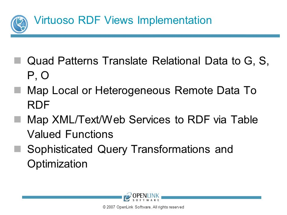 © 2007 OpenLink Software, All rights reserved Virtuoso RDF Views Implementation Quad Patterns Translate Relational Data to G, S, P, O Map Local or Heterogeneous Remote Data To RDF Map XML/Text/Web Services to RDF via Table Valued Functions Sophisticated Query Transformations and Optimization