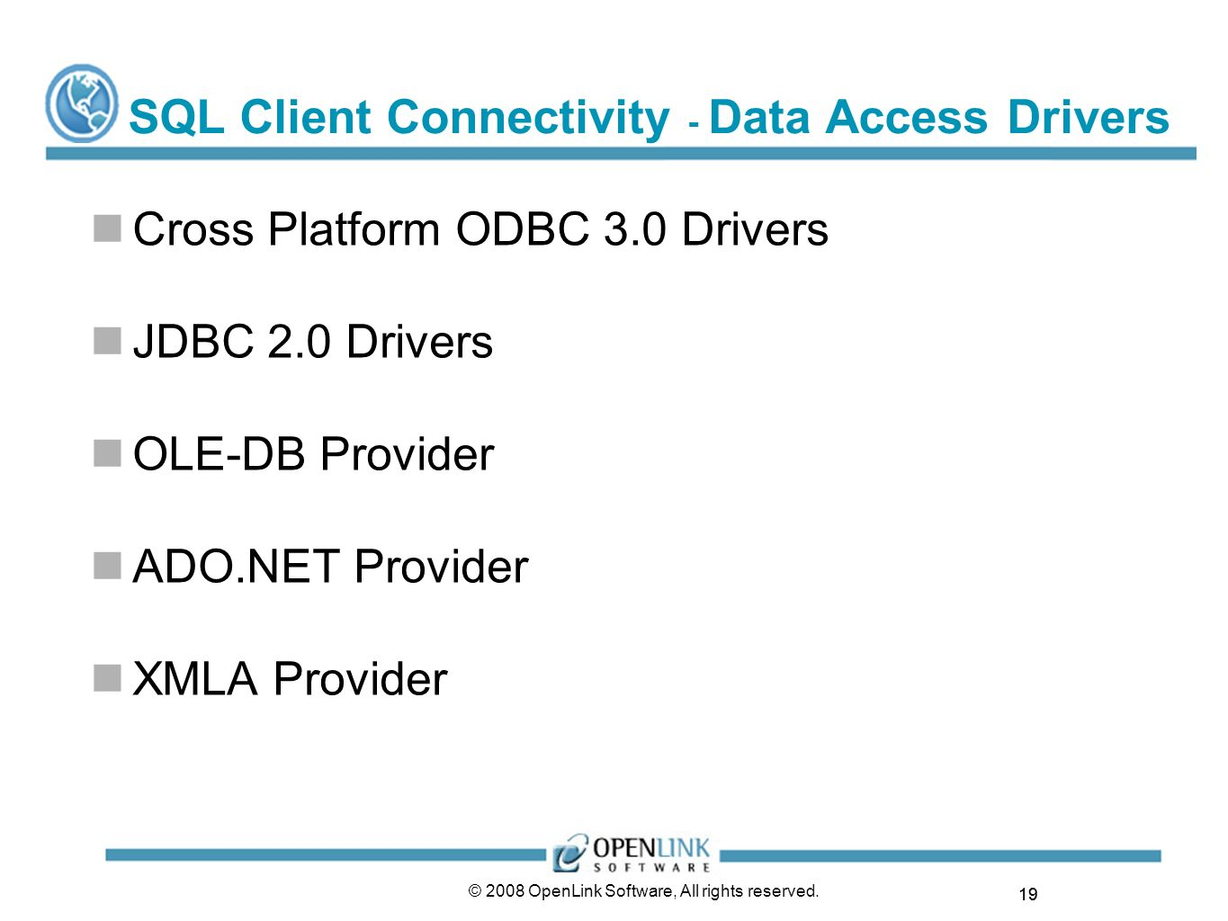 19 © 2008 OpenLink Software, All rights reserved. SQL Client Connectivity - Data Access Drivers Cross Platform ODBC 3.0 Drivers JDBC 2.0 Drivers OLE-D