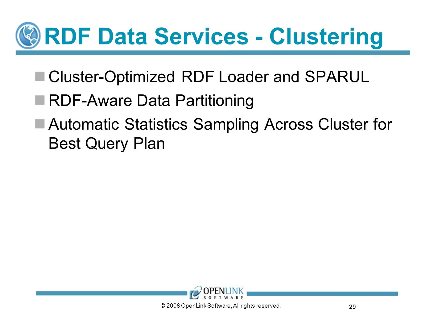 29 © 2008 OpenLink Software, All rights reserved. RDF Data Services - Clustering Cluster-Optimized RDF Loader and SPARUL RDF-Aware Data Partitioning A