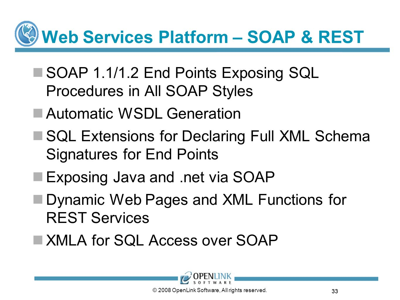 33 © 2008 OpenLink Software, All rights reserved. Web Services Platform – SOAP & REST SOAP 1.1/1.2 End Points Exposing SQL Procedures in All SOAP Styl