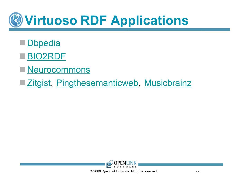 36 © 2008 OpenLink Software, All rights reserved. Virtuoso RDF Applications Dbpedia BIO2RDF Neurocommons Zitgist, Pingthesemanticweb, Musicbrainz Zitg