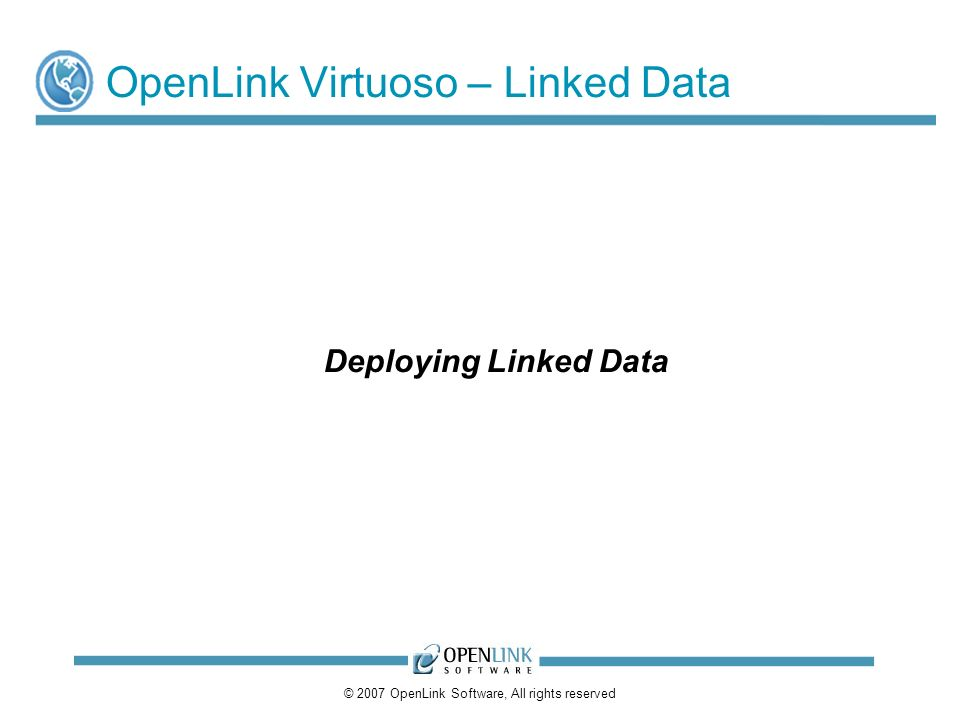 © 2007 OpenLink Software, All rights reserved OpenLink Virtuoso – Linked Data Deploying Linked Data