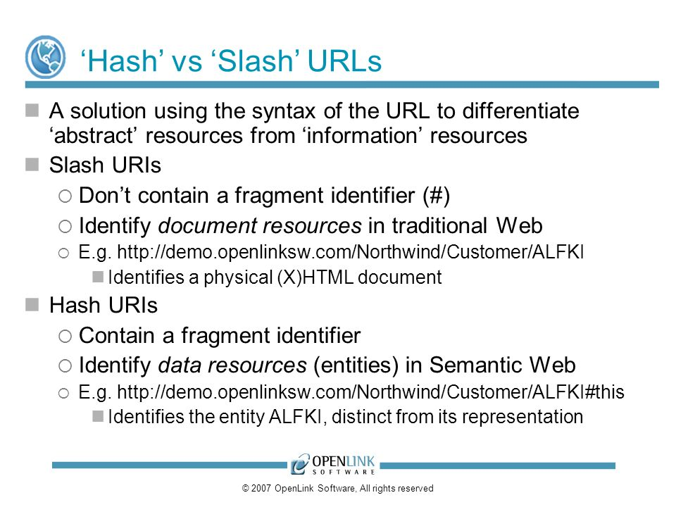 © 2007 OpenLink Software, All rights reserved Hash vs Slash URLs A solution using the syntax of the URL to differentiate abstract resources from information resources Slash URIs Dont contain a fragment identifier (#) Identify document resources in traditional Web E.g.