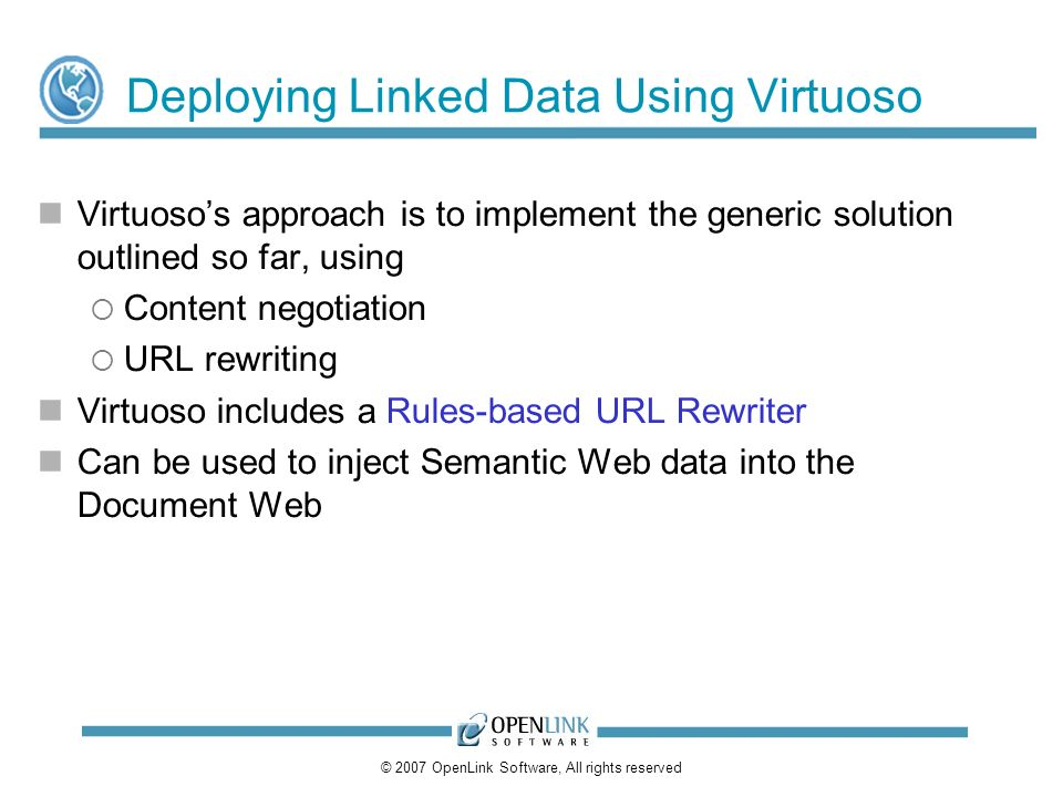 © 2007 OpenLink Software, All rights reserved Deploying Linked Data Using Virtuoso Virtuosos approach is to implement the generic solution outlined so far, using Content negotiation URL rewriting Virtuoso includes a Rules-based URL Rewriter Can be used to inject Semantic Web data into the Document Web