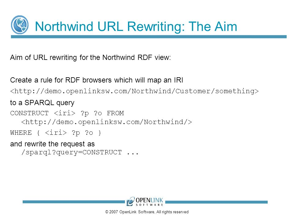 © 2007 OpenLink Software, All rights reserved Northwind URL Rewriting: The Aim Aim of URL rewriting for the Northwind RDF view: Create a rule for RDF browsers which will map an IRI to a SPARQL query CONSTRUCT p o FROM WHERE { p o } and rewrite the request as /sparql query=CONSTRUCT...