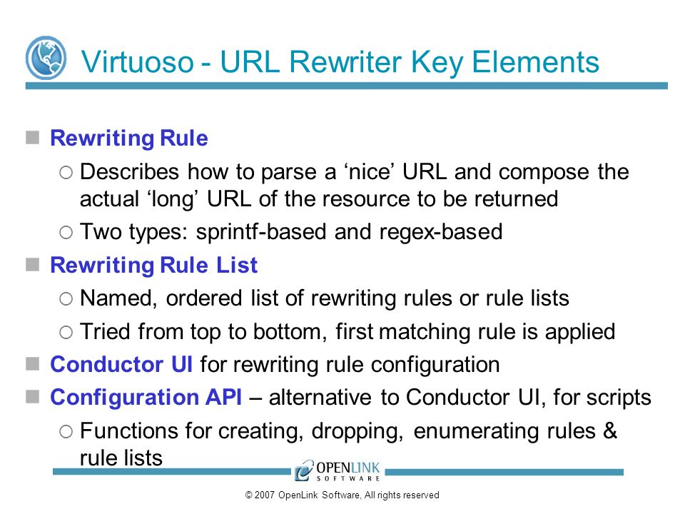© 2007 OpenLink Software, All rights reserved Virtuoso - URL Rewriter Key Elements Rewriting Rule Describes how to parse a nice URL and compose the actual long URL of the resource to be returned Two types: sprintf-based and regex-based Rewriting Rule List Named, ordered list of rewriting rules or rule lists Tried from top to bottom, first matching rule is applied Conductor UI for rewriting rule configuration Configuration API – alternative to Conductor UI, for scripts Functions for creating, dropping, enumerating rules & rule lists