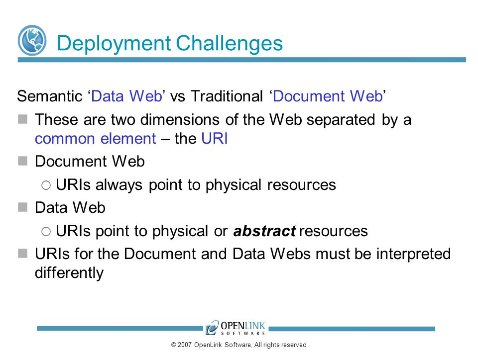 © 2007 OpenLink Software, All rights reserved Deployment Challenges Semantic Data Web vs Traditional Document Web These are two dimensions of the Web separated by a common element – the URI Document Web URIs always point to physical resources Data Web URIs point to physical or abstract resources URIs for the Document and Data Webs must be interpreted differently