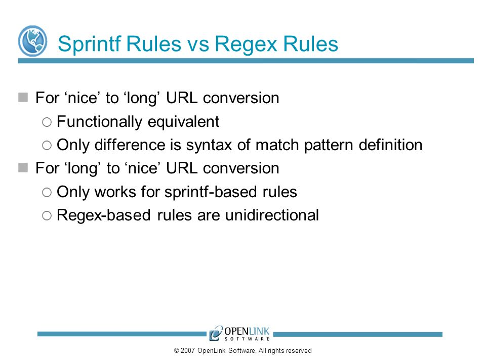 © 2007 OpenLink Software, All rights reserved Sprintf Rules vs Regex Rules For nice to long URL conversion Functionally equivalent Only difference is syntax of match pattern definition For long to nice URL conversion Only works for sprintf-based rules Regex-based rules are unidirectional
