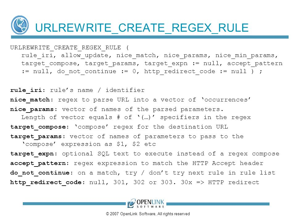 © 2007 OpenLink Software, All rights reserved URLREWRITE_CREATE_REGEX_RULE URLREWRITE_CREATE_REGEX_RULE ( rule_iri, allow_update, nice_match, nice_params, nice_min_params, target_compose, target_params, target_expn := null, accept_pattern := null, do_not_continue := 0, http_redirect_code := null ) ; rule_iri: rules name / identifier nice_match: regex to parse URL into a vector of occurrences nice_params: vector of names of the parsed parameters.