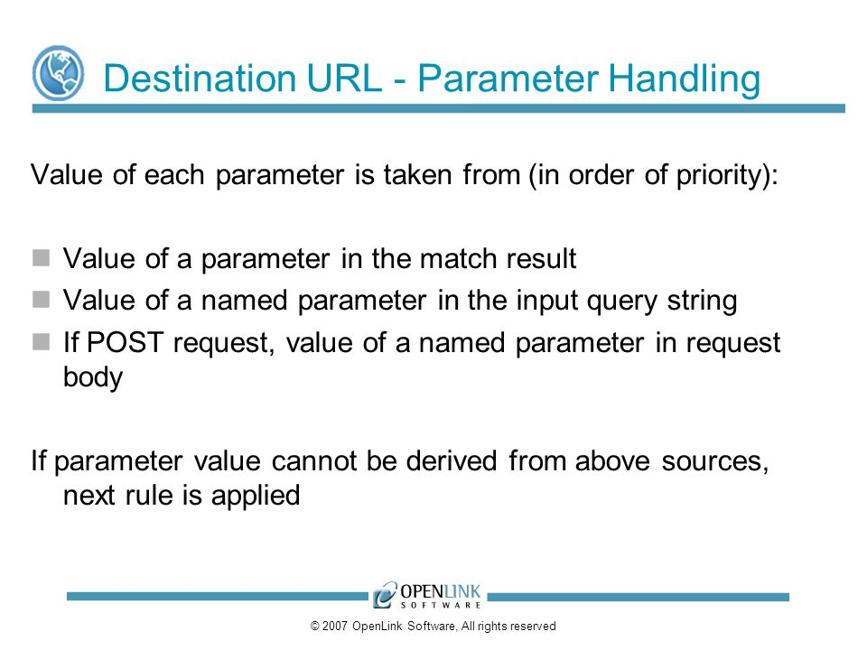 © 2007 OpenLink Software, All rights reserved Destination URL - Parameter Handling Value of each parameter is taken from (in order of priority): Value of a parameter in the match result Value of a named parameter in the input query string If POST request, value of a named parameter in request body If parameter value cannot be derived from above sources, next rule is applied