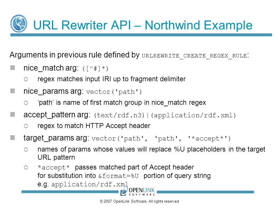 © 2007 OpenLink Software, All rights reserved URL Rewriter API – Northwind Example Arguments in previous rule defined by URLREWRITE_CREATE_REGEX_RULE : nice_match arg: ([^#]*) regex matches input IRI up to fragment delimiter nice_params arg: vector( path ) path is name of first match group in nice_match regex accept_pattern arg: (text/rdf.n3)|(application/rdf.xml) regex to match HTTP Accept header target_params arg: vector( path , path , *accept* ) names of params whose values will replace %U placeholders in the target URL pattern *accept* passes matched part of Accept header for substitution into &format=%U portion of query string e.g.