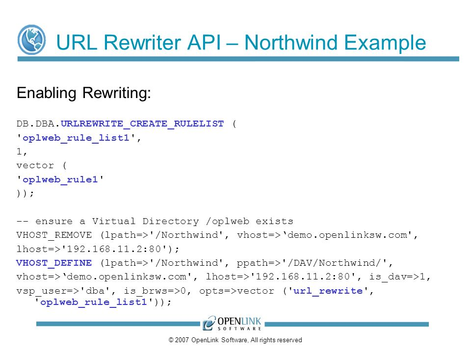 © 2007 OpenLink Software, All rights reserved URL Rewriter API – Northwind Example Enabling Rewriting: DB.DBA.URLREWRITE_CREATE_RULELIST ( oplweb_rule_list1 , 1, vector ( oplweb_rule1 )); -- ensure a Virtual Directory /oplweb exists VHOST_REMOVE (lpath=> /Northwind , vhost=>demo.openlinksw.com , lhost=> 192.168.11.2:80 ); VHOST_DEFINE (lpath=> /Northwind , ppath=> /DAV/Northwind/ , vhost=>demo.openlinksw.com , lhost=> 192.168.11.2:80 , is_dav=>1, vsp_user=> dba , is_brws=>0, opts=>vector ( url_rewrite , oplweb_rule_list1 ));