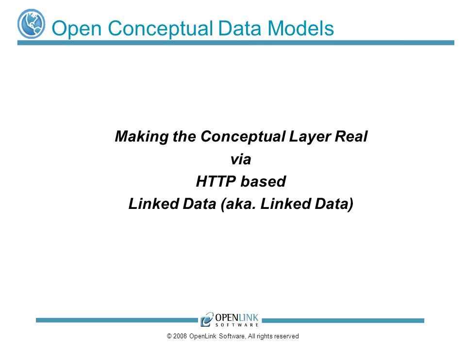 © 2008 OpenLink Software, All rights reserved Open Conceptual Data Models Making the Conceptual Layer Real via HTTP based Linked Data (aka. Linked Dat