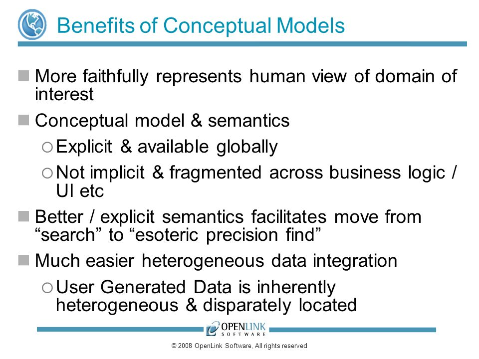 © 2008 OpenLink Software, All rights reserved Benefits of Conceptual Models More faithfully represents human view of domain of interest Conceptual model & semantics Explicit & available globally Not implicit & fragmented across business logic / UI etc Better / explicit semantics facilitates move from search to esoteric precision find Much easier heterogeneous data integration User Generated Data is inherently heterogeneous & disparately located