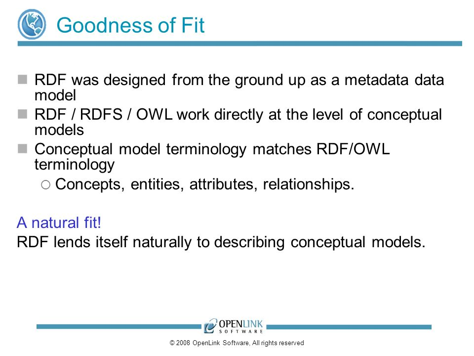 © 2008 OpenLink Software, All rights reserved Goodness of Fit RDF was designed from the ground up as a metadata data model RDF / RDFS / OWL work directly at the level of conceptual models Conceptual model terminology matches RDF/OWL terminology Concepts, entities, attributes, relationships.