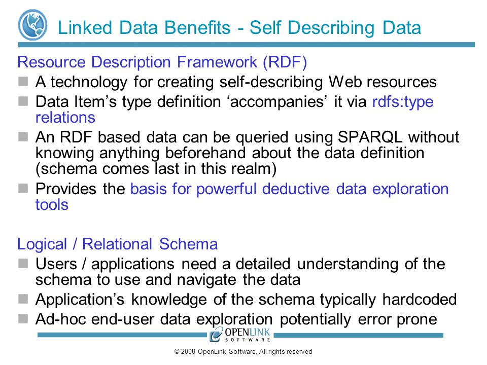 © 2008 OpenLink Software, All rights reserved Linked Data Benefits - Self Describing Data Resource Description Framework (RDF) A technology for creating self-describing Web resources Data Items type definition accompanies it via rdfs:type relations An RDF based data can be queried using SPARQL without knowing anything beforehand about the data definition (schema comes last in this realm) Provides the basis for powerful deductive data exploration tools Logical / Relational Schema Users / applications need a detailed understanding of the schema to use and navigate the data Applications knowledge of the schema typically hardcoded Ad-hoc end-user data exploration potentially error prone