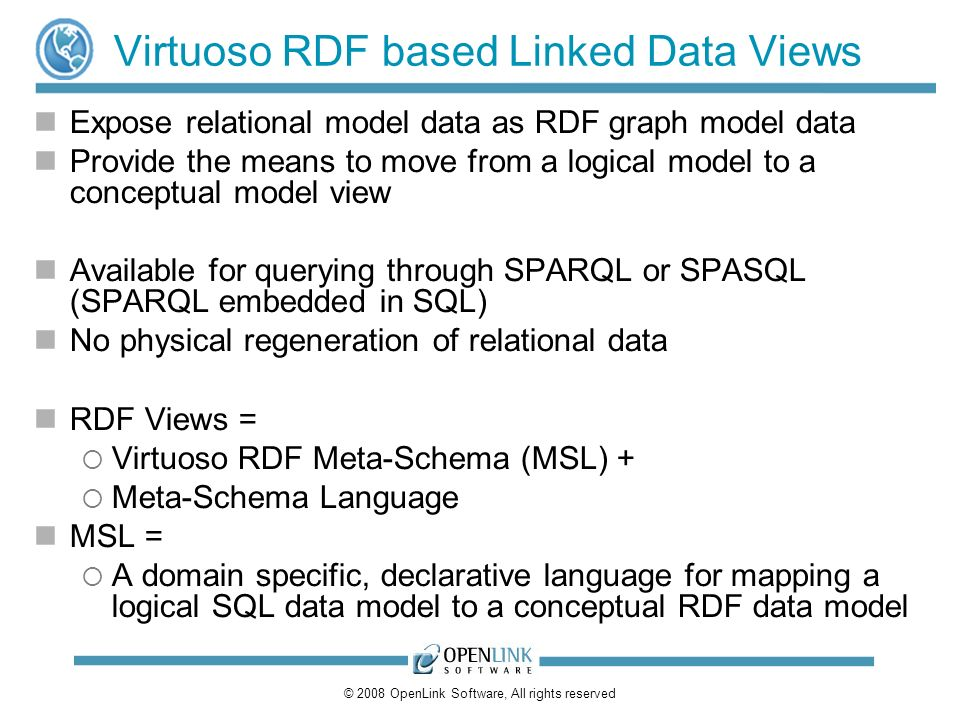 © 2008 OpenLink Software, All rights reserved Virtuoso RDF based Linked Data Views Expose relational model data as RDF graph model data Provide the means to move from a logical model to a conceptual model view Available for querying through SPARQL or SPASQL (SPARQL embedded in SQL) No physical regeneration of relational data RDF Views = Virtuoso RDF Meta-Schema (MSL) + Meta-Schema Language MSL = A domain specific, declarative language for mapping a logical SQL data model to a conceptual RDF data model