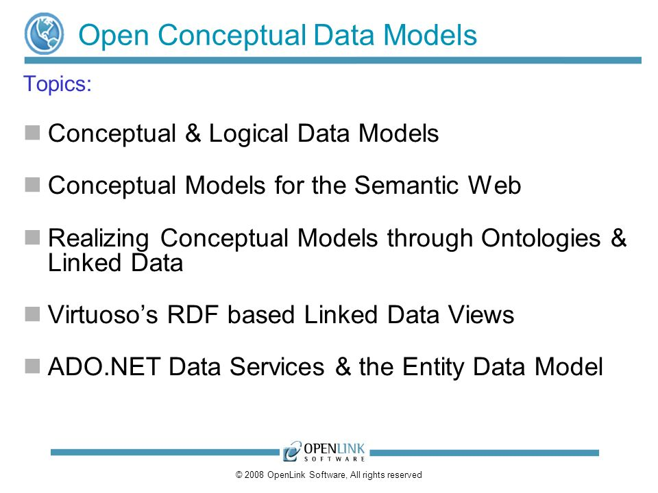 © 2008 OpenLink Software, All rights reserved Open Conceptual Data Models Topics: Conceptual & Logical Data Models Conceptual Models for the Semantic