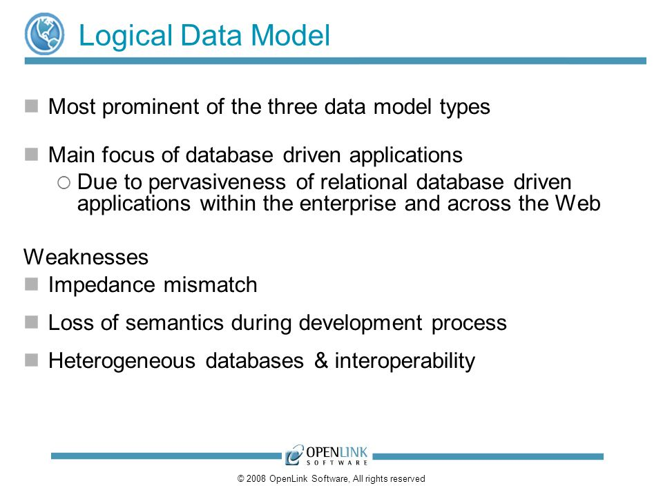 © 2008 OpenLink Software, All rights reserved Logical Data Model Most prominent of the three data model types Main focus of database driven applications Due to pervasiveness of relational database driven applications within the enterprise and across the Web Weaknesses Impedance mismatch Loss of semantics during development process Heterogeneous databases & interoperability