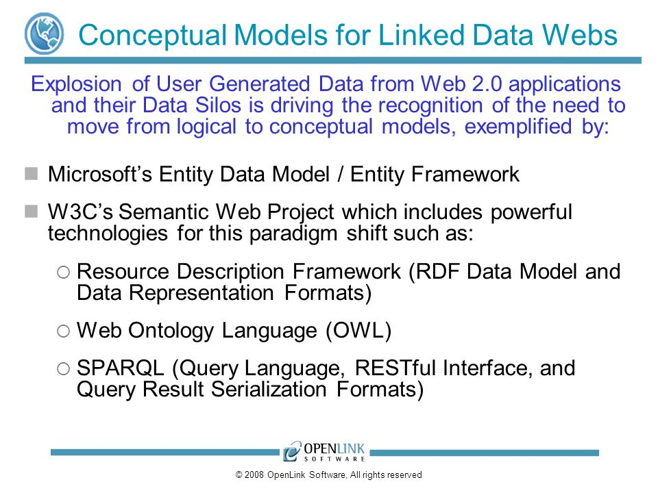 © 2008 OpenLink Software, All rights reserved Conceptual Models for Linked Data Webs Explosion of User Generated Data from Web 2.0 applications and their Data Silos is driving the recognition of the need to move from logical to conceptual models, exemplified by: Microsofts Entity Data Model / Entity Framework W3Cs Semantic Web Project which includes powerful technologies for this paradigm shift such as: Resource Description Framework (RDF Data Model and Data Representation Formats) Web Ontology Language (OWL) SPARQL (Query Language, RESTful Interface, and Query Result Serialization Formats)