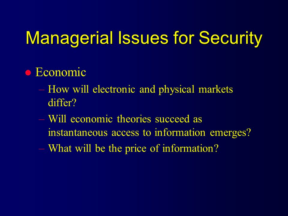Managerial Issues for Security l Economic –How will electronic and physical markets differ? –Will economic theories succeed as instantaneous access to