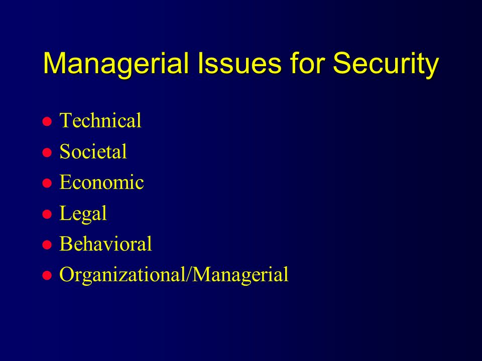 Managerial Issues for Security l Technical l Societal l Economic l Legal l Behavioral l Organizational/Managerial