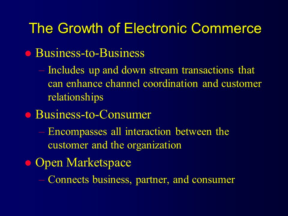 The Growth of Electronic Commerce l Business-to-Business –Includes up and down stream transactions that can enhance channel coordination and customer