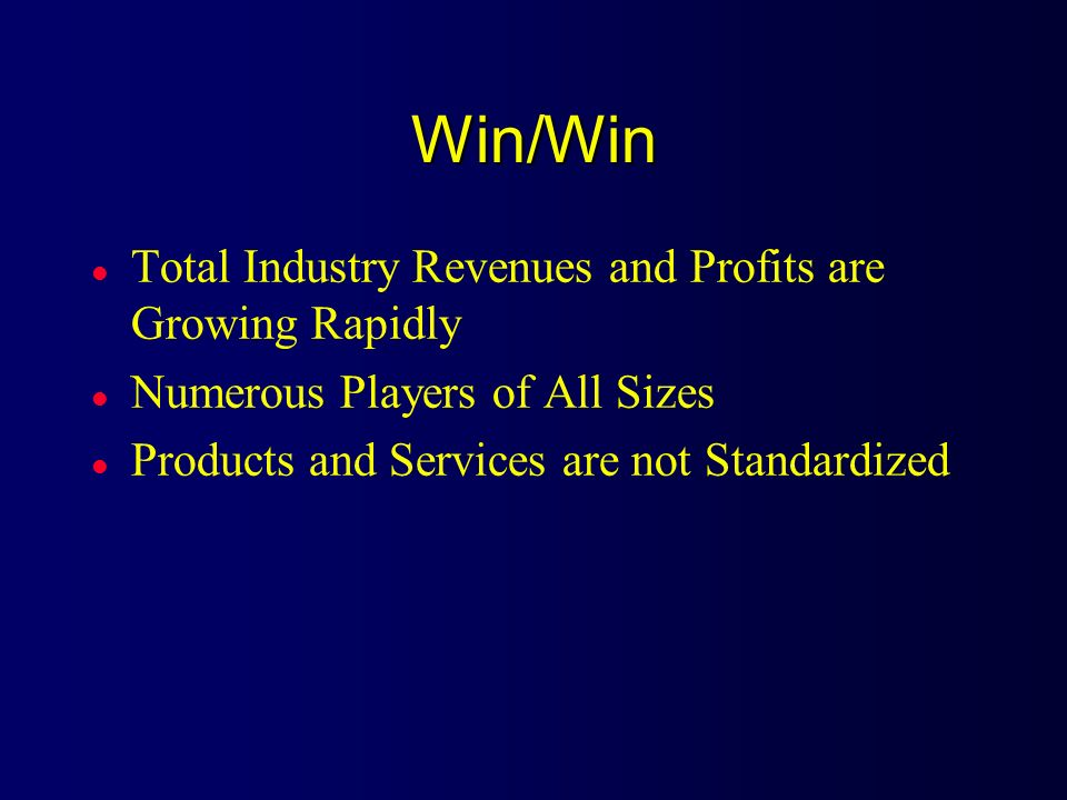 Win/Win l Total Industry Revenues and Profits are Growing Rapidly l Numerous Players of All Sizes l Products and Services are not Standardized