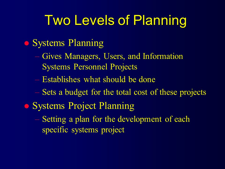 Two Levels of Planning l Systems Planning –Gives Managers, Users, and Information Systems Personnel Projects –Establishes what should be done –Sets a