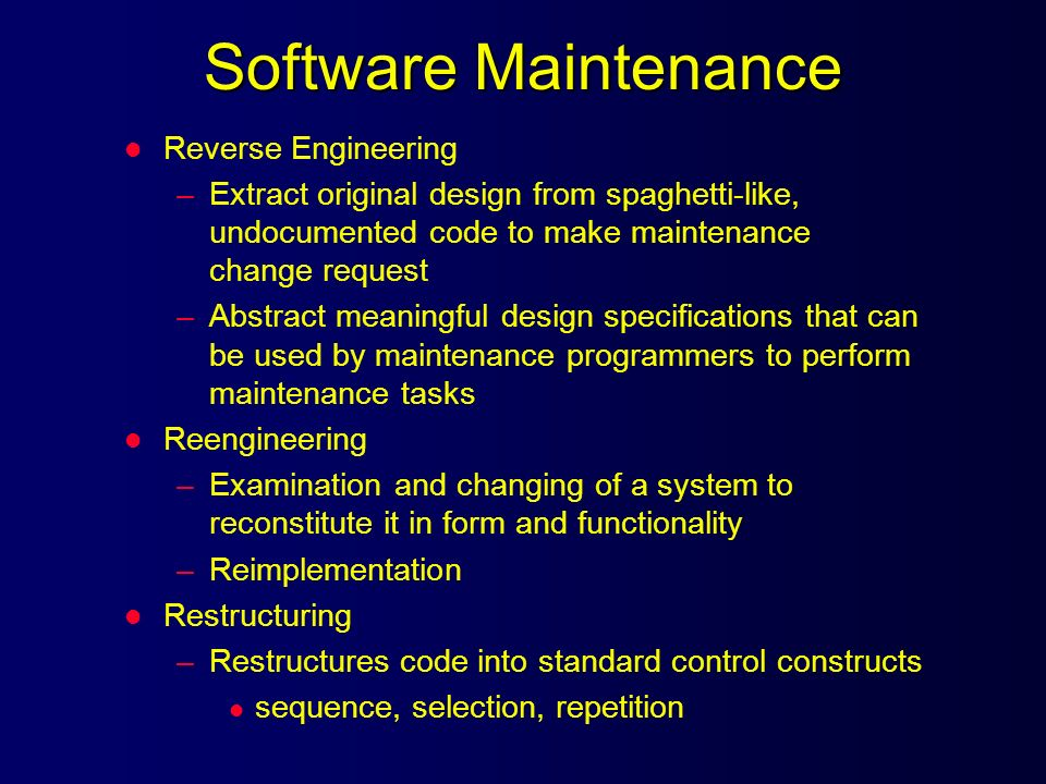 Software Maintenance l Reverse Engineering –Extract original design from spaghetti-like, undocumented code to make maintenance change request –Abstrac