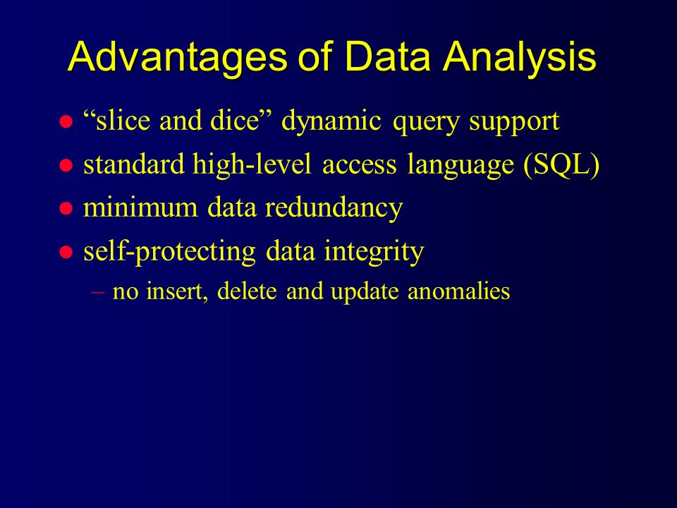 Advantages of Data Analysis l slice and dice dynamic query support l standard high-level access language (SQL) l minimum data redundancy l self-protec