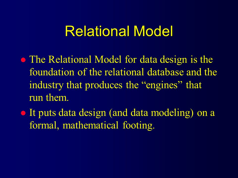 Relational Model l The Relational Model for data design is the foundation of the relational database and the industry that produces the engines that r