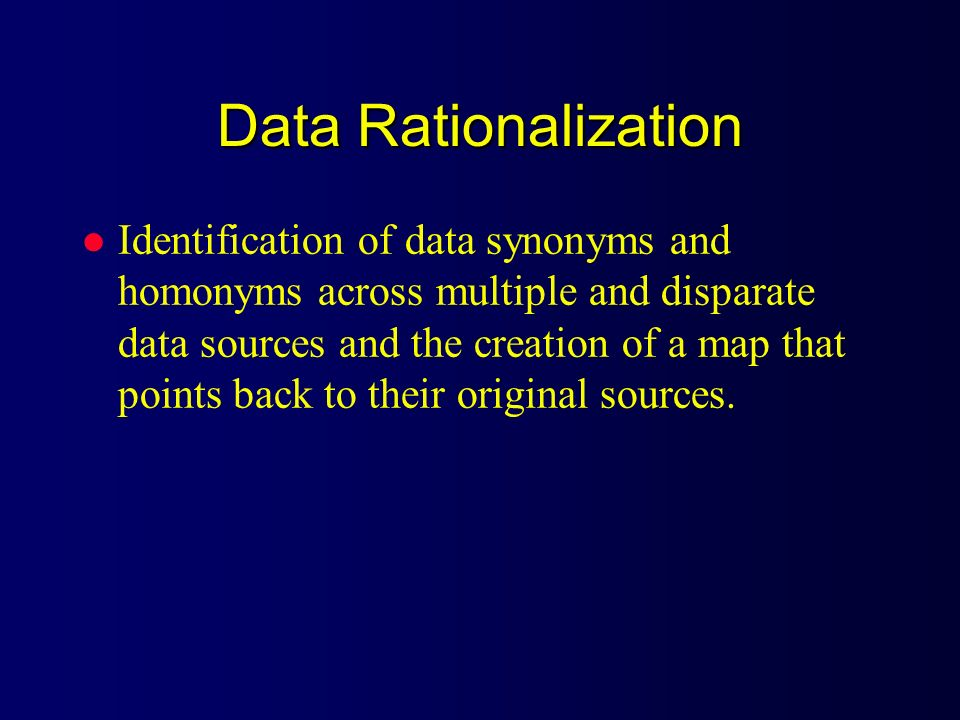 Data Rationalization l Identification of data synonyms and homonyms across multiple and disparate data sources and the creation of a map that points b