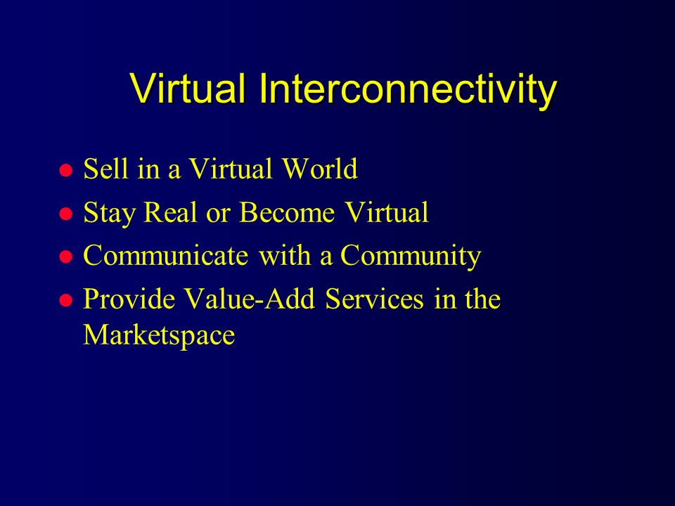 Virtual Interconnectivity l Sell in a Virtual World l Stay Real or Become Virtual l Communicate with a Community l Provide Value-Add Services in the M