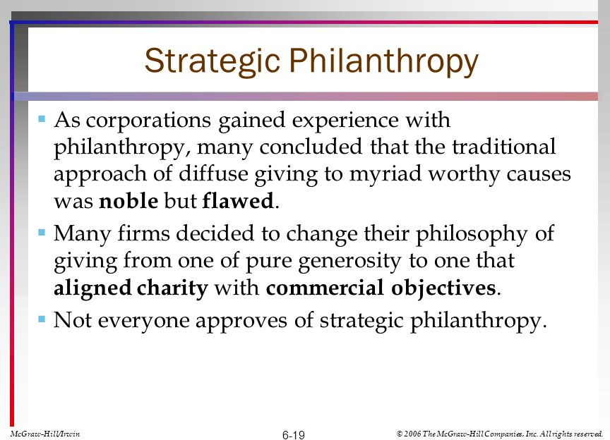 Strategic Philanthropy As corporations gained experience with philanthropy, many concluded that the traditional approach of diffuse giving to myriad worthy causes was noble but flawed.