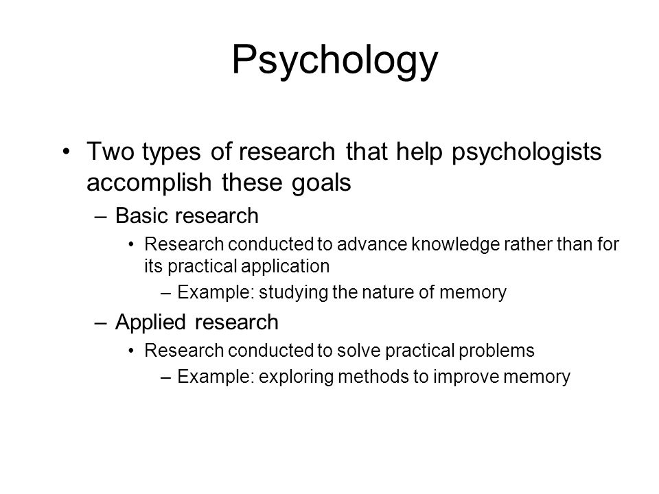 Psychology Two types of research that help psychologists accomplish these goals –Basic research Research conducted to advance knowledge rather than fo