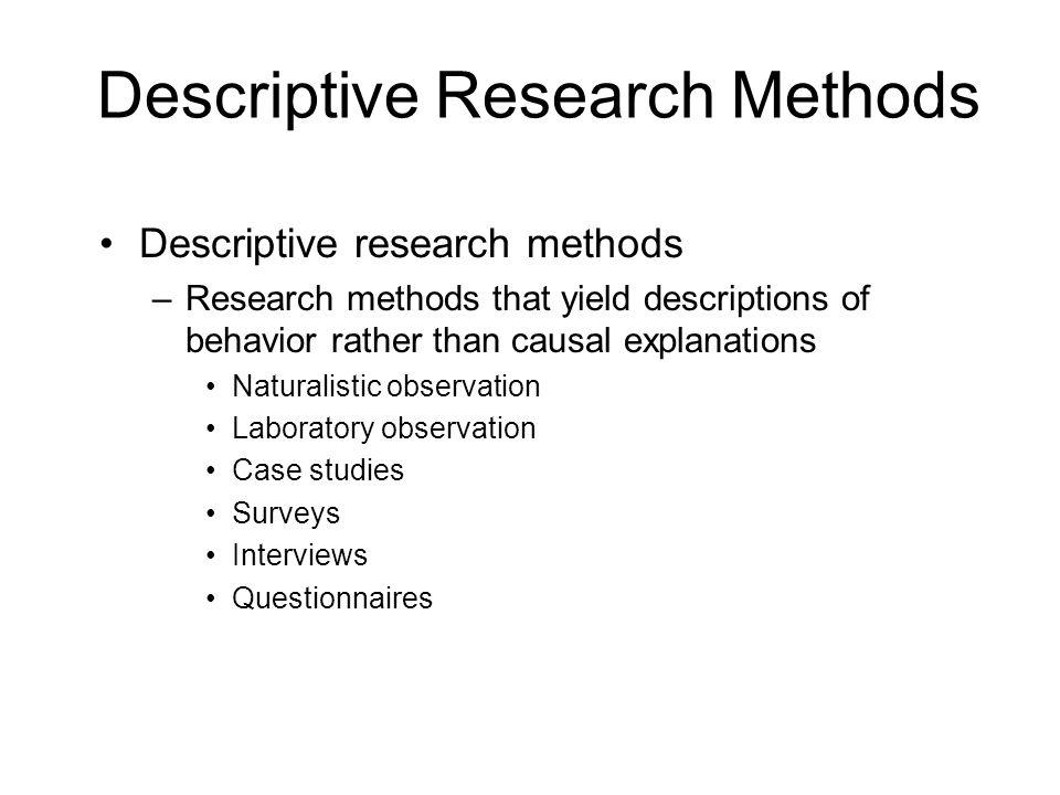Descriptive Research Methods Descriptive research methods –Research methods that yield descriptions of behavior rather than causal explanations Natura