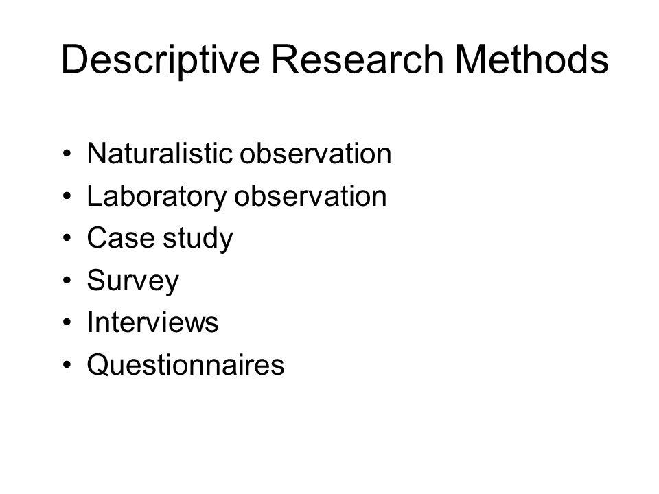 Descriptive Research Methods Naturalistic observation Laboratory observation Case study Survey Interviews Questionnaires