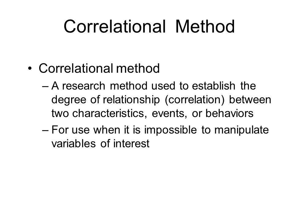 Correlational Method Correlational method –A research method used to establish the degree of relationship (correlation) between two characteristics, e