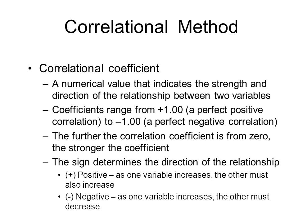 Correlational Method Correlational coefficient –A numerical value that indicates the strength and direction of the relationship between two variables